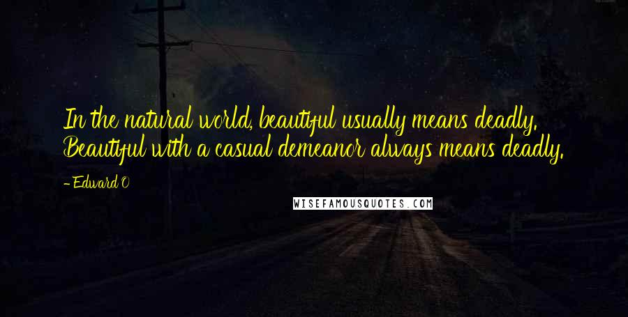 Edward'O quotes: In the natural world, beautiful usually means deadly. Beautiful with a casual demeanor always means deadly.