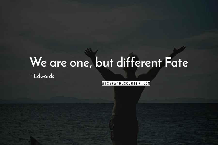 Edwards quotes: We are one, but different Fate