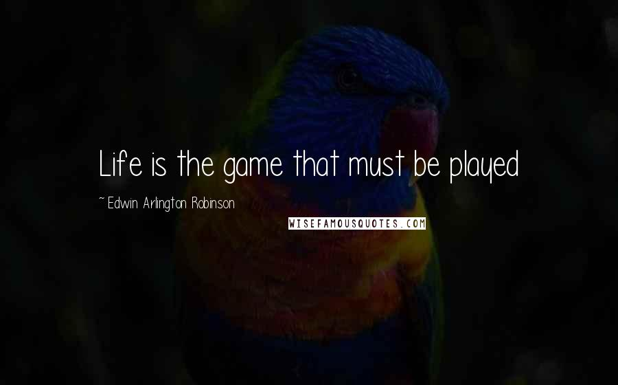 Edwin Arlington Robinson quotes: Life is the game that must be played