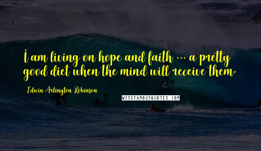 Edwin Arlington Robinson quotes: I am living on hope and faith ... a pretty good diet when the mind will receive them.