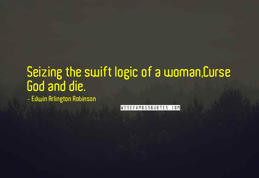 Edwin Arlington Robinson quotes: Seizing the swift logic of a woman,Curse God and die.