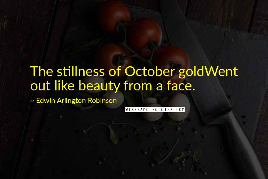 Edwin Arlington Robinson quotes: The stillness of October goldWent out like beauty from a face.