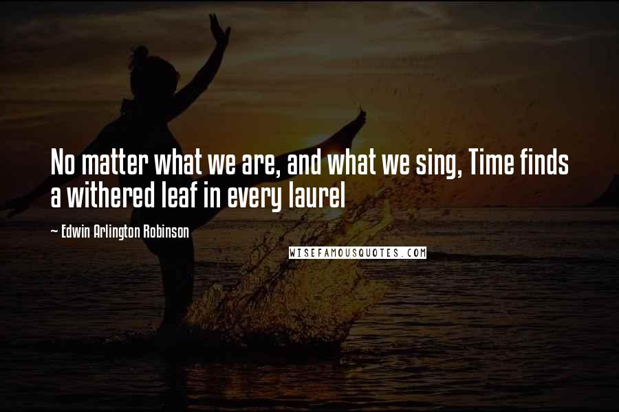 Edwin Arlington Robinson quotes: No matter what we are, and what we sing, Time finds a withered leaf in every laurel