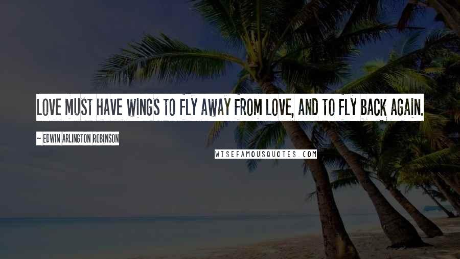 Edwin Arlington Robinson quotes: Love must have wings to fly away from love, and to fly back again.