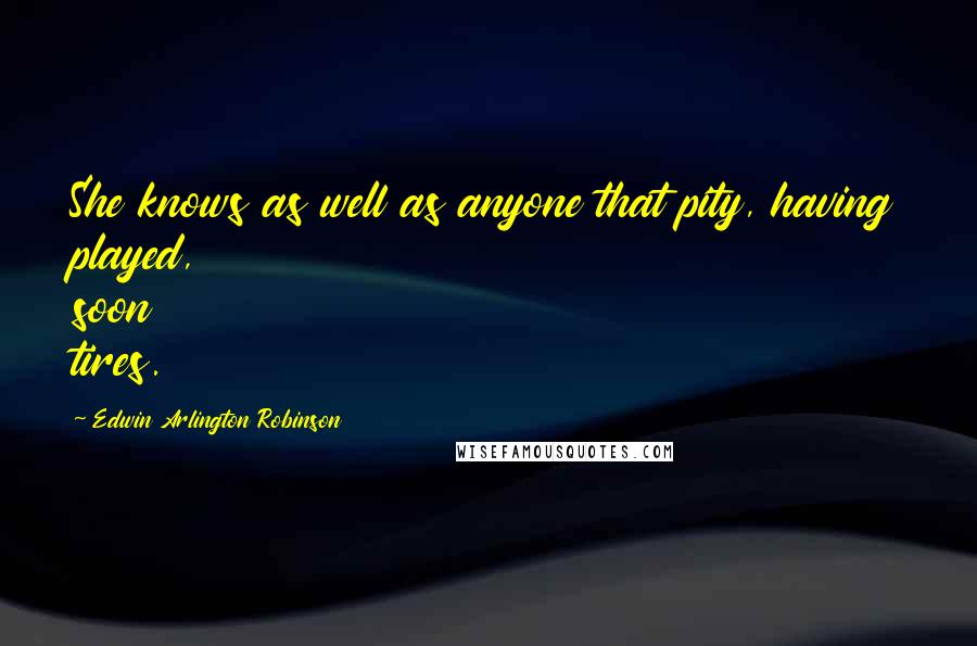 Edwin Arlington Robinson quotes: She knows as well as anyone that pity, having played, soon tires.