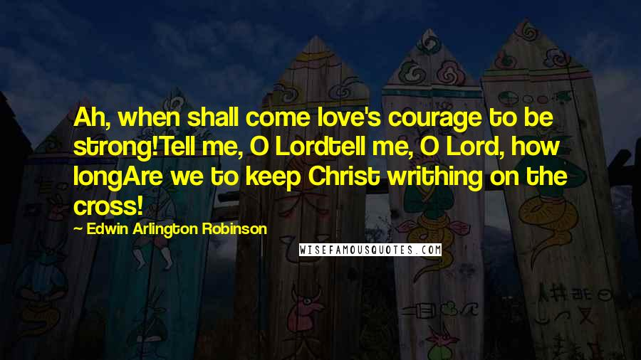 Edwin Arlington Robinson quotes: Ah, when shall come love's courage to be strong!Tell me, O Lordtell me, O Lord, how longAre we to keep Christ writhing on the cross!