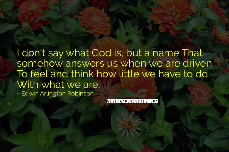 Edwin Arlington Robinson quotes: I don't say what God is, but a name That somehow answers us when we are driven To feel and think how little we have to do With what we
