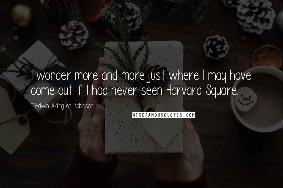 Edwin Arlington Robinson quotes: I wonder more and more just where I may have come out if I had never seen Harvard Square.