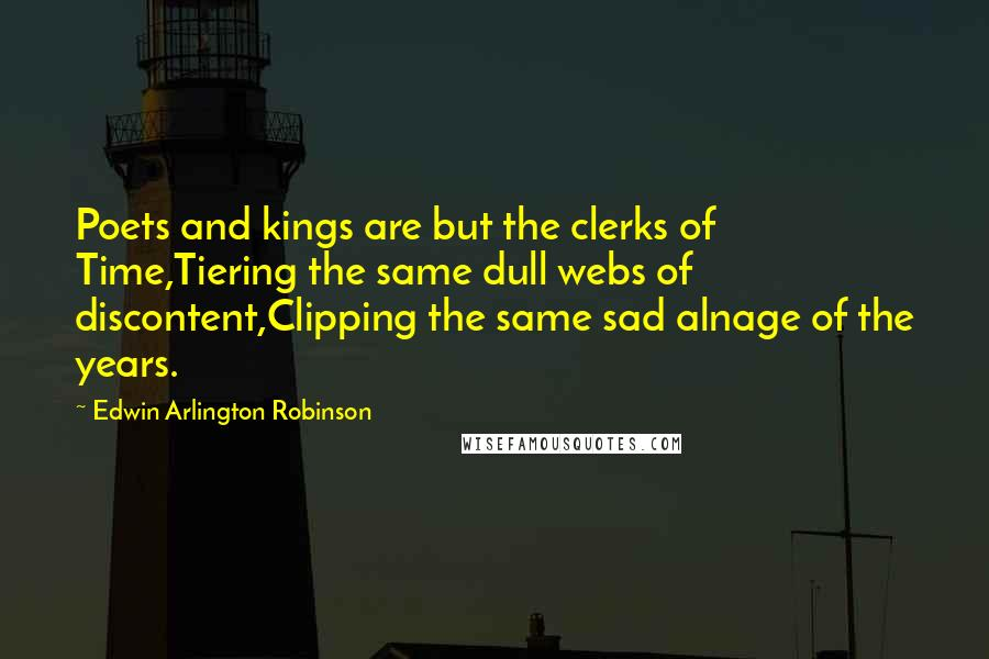 Edwin Arlington Robinson quotes: Poets and kings are but the clerks of Time,Tiering the same dull webs of discontent,Clipping the same sad alnage of the years.