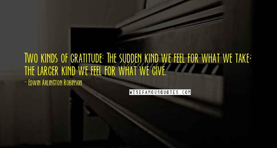 Edwin Arlington Robinson quotes: Two kinds of gratitude: The sudden kind we feel for what we take; the larger kind we feel for what we give.