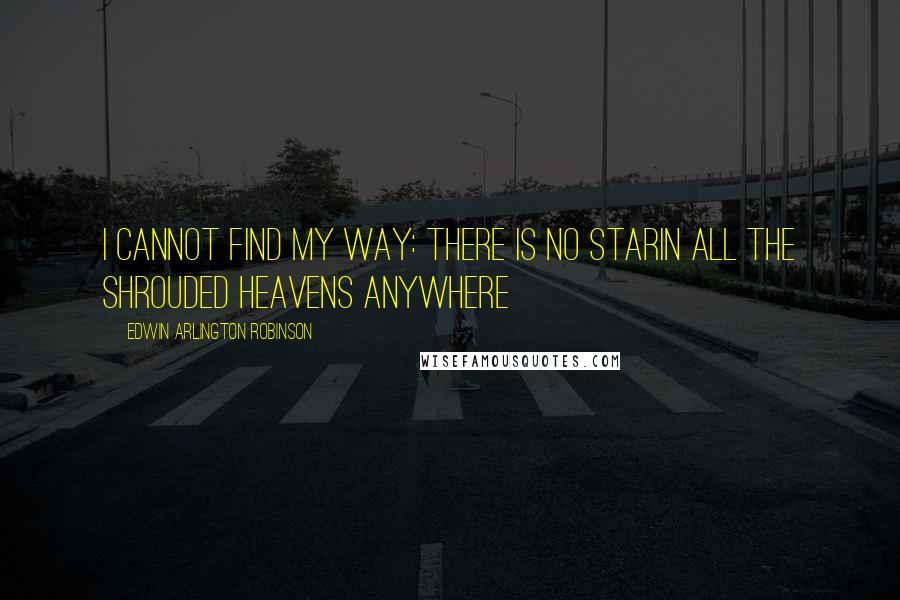 Edwin Arlington Robinson quotes: I cannot find my way: there is no starIn all the shrouded heavens anywhere