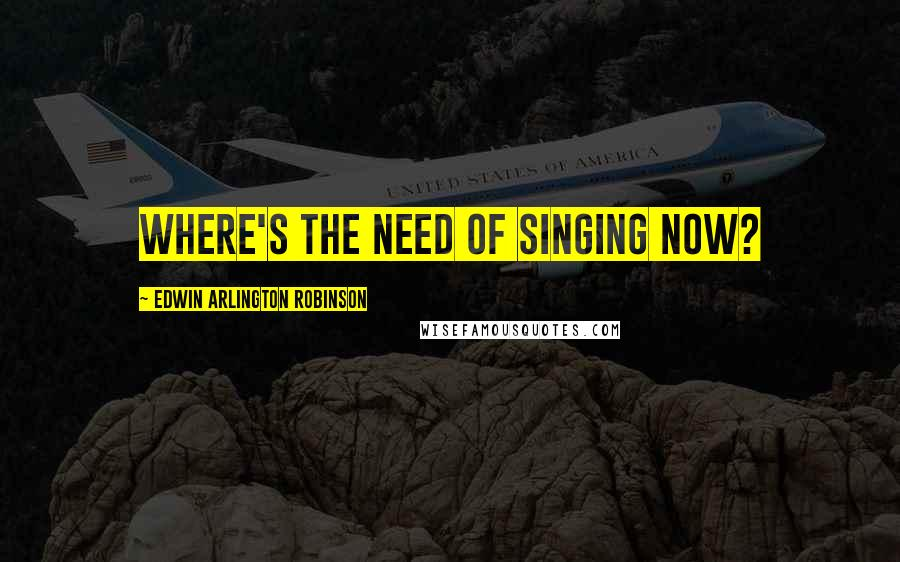 Edwin Arlington Robinson quotes: Where's the need of singing now?