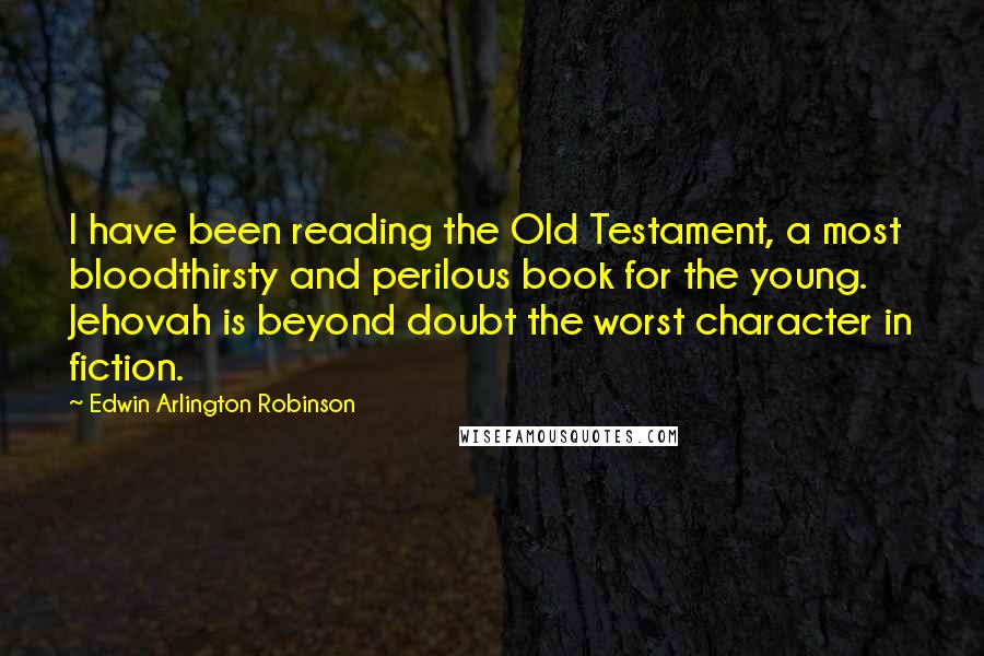 Edwin Arlington Robinson quotes: I have been reading the Old Testament, a most bloodthirsty and perilous book for the young. Jehovah is beyond doubt the worst character in fiction.