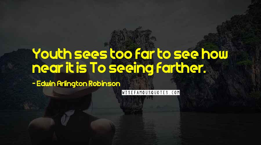 Edwin Arlington Robinson quotes: Youth sees too far to see how near it is To seeing farther.