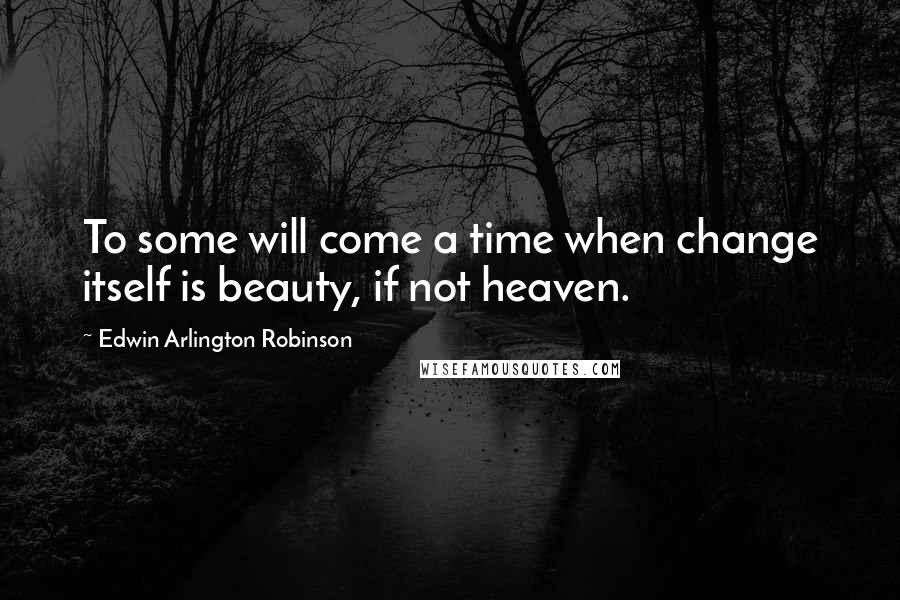Edwin Arlington Robinson quotes: To some will come a time when change itself is beauty, if not heaven.