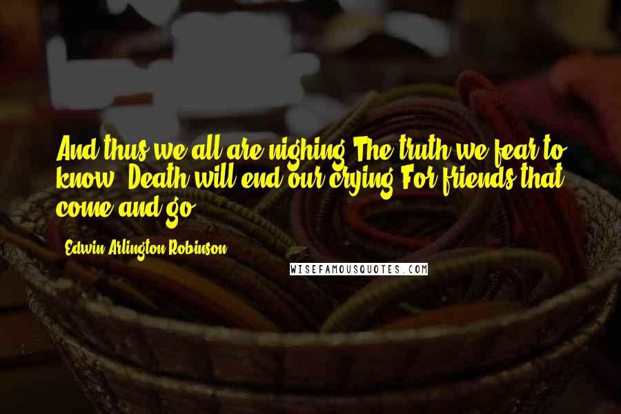 Edwin Arlington Robinson quotes: And thus we all are nighing The truth we fear to know: Death will end our crying For friends that come and go.
