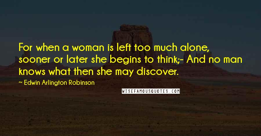 Edwin Arlington Robinson quotes: For when a woman is left too much alone, sooner or later she begins to think;- And no man knows what then she may discover.