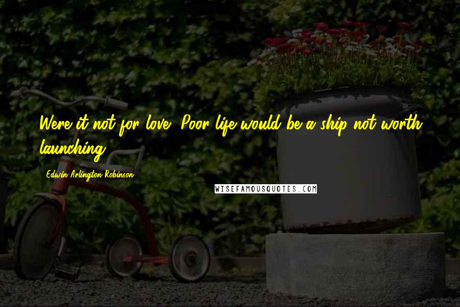 Edwin Arlington Robinson quotes: Were it not for love, Poor life would be a ship not worth launching.