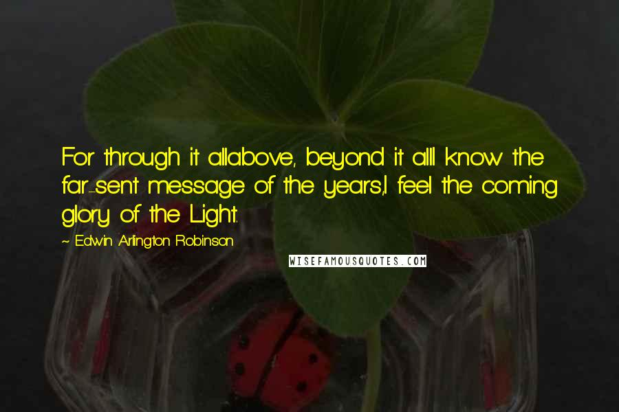 Edwin Arlington Robinson quotes: For through it allabove, beyond it allI know the far-sent message of the years,I feel the coming glory of the Light.