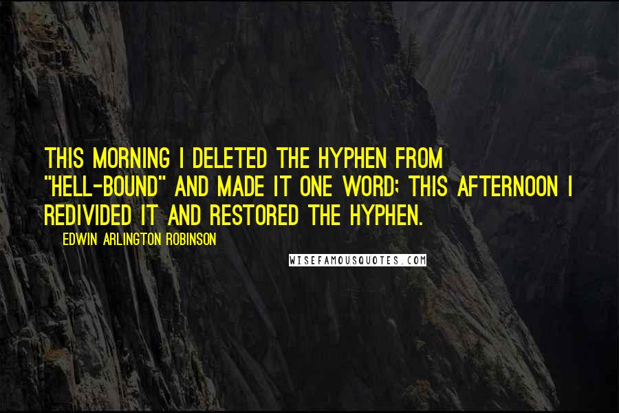"Edwin Arlington Robinson quotes: This morning I deleted the hyphen from ""hell-bound"" and made it one word; this afternoon I redivided it and restored the hyphen."