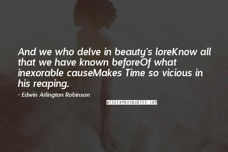 Edwin Arlington Robinson quotes: And we who delve in beauty's loreKnow all that we have known beforeOf what inexorable causeMakes Time so vicious in his reaping.