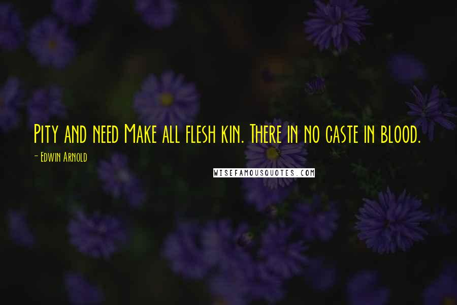 Edwin Arnold quotes: Pity and need Make all flesh kin. There in no caste in blood.