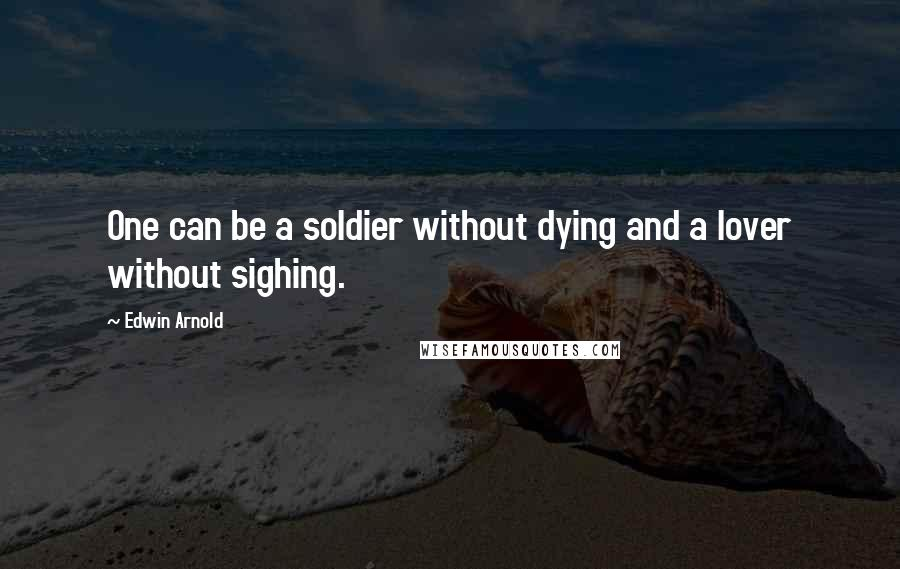 Edwin Arnold quotes: One can be a soldier without dying and a lover without sighing.