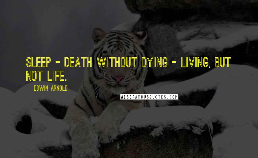 Edwin Arnold quotes: Sleep - death without dying - living, but not life.