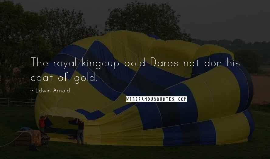 Edwin Arnold quotes: The royal kingcup bold Dares not don his coat of gold.