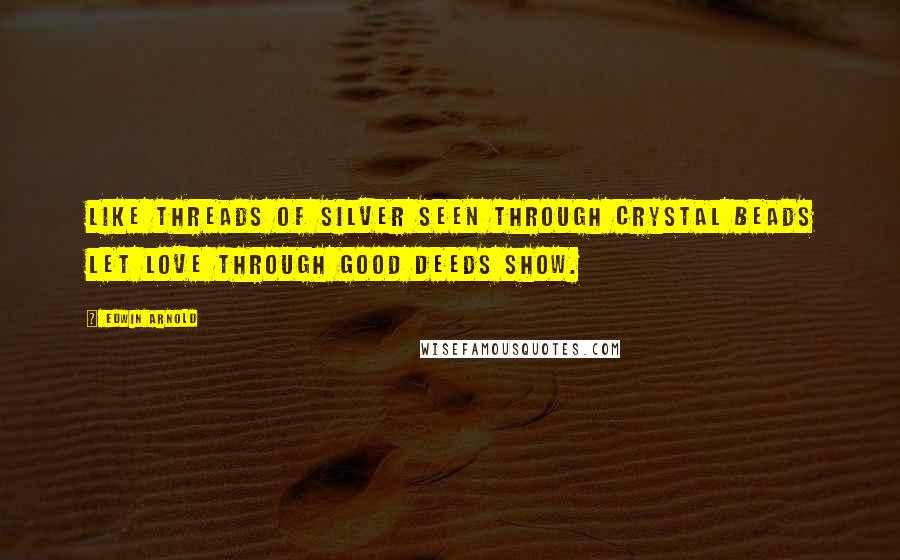 Edwin Arnold quotes: Like threads of silver seen through crystal beads Let love through good deeds show.