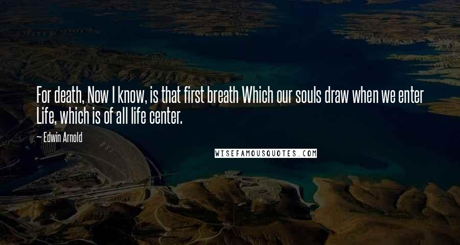 Edwin Arnold quotes: For death, Now I know, is that first breath Which our souls draw when we enter Life, which is of all life center.