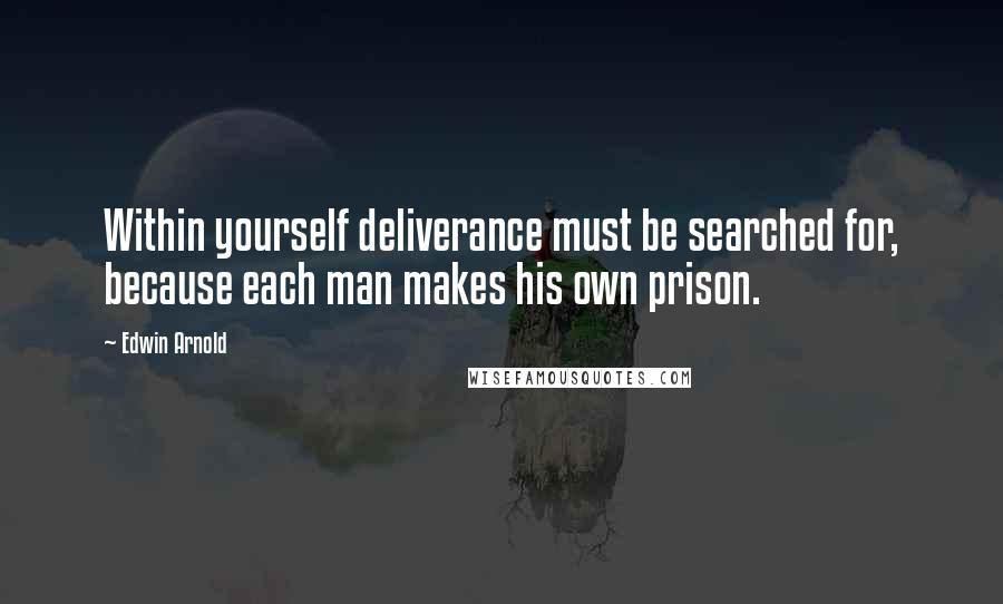 Edwin Arnold quotes: Within yourself deliverance must be searched for, because each man makes his own prison.
