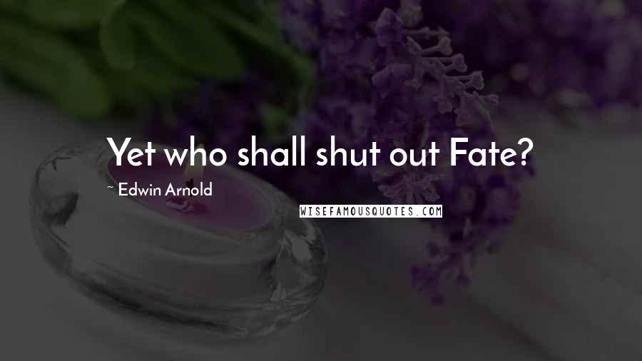 Edwin Arnold quotes: Yet who shall shut out Fate?