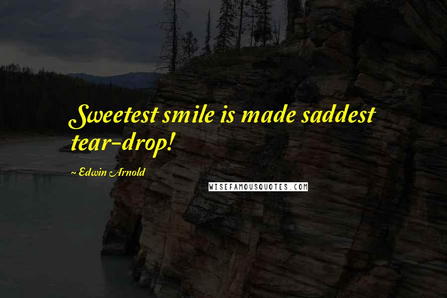 Edwin Arnold quotes: Sweetest smile is made saddest tear-drop!