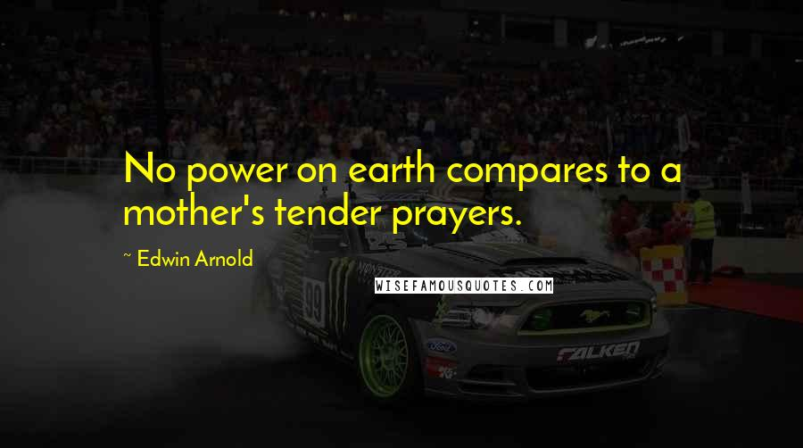 Edwin Arnold quotes: No power on earth compares to a mother's tender prayers.