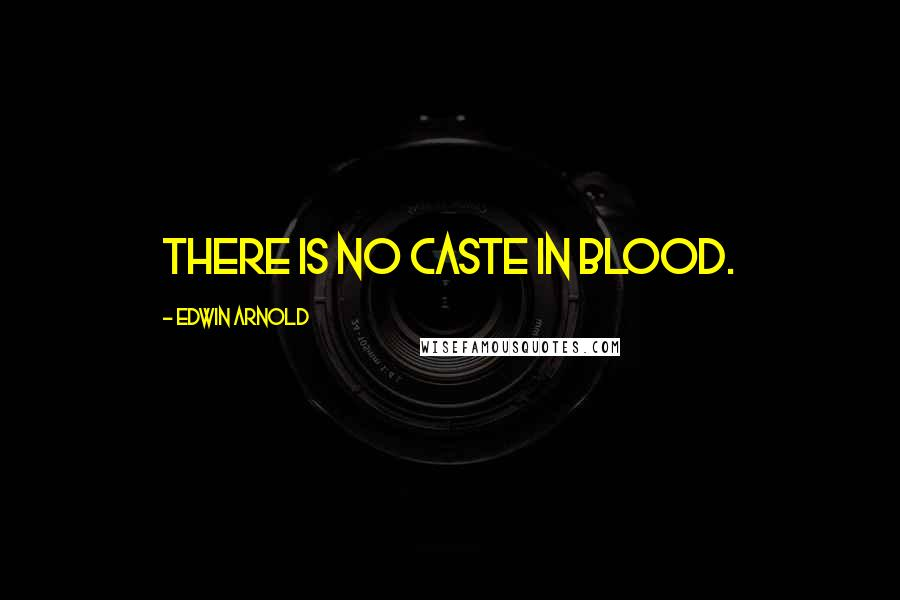 Edwin Arnold quotes: There is no caste in blood.