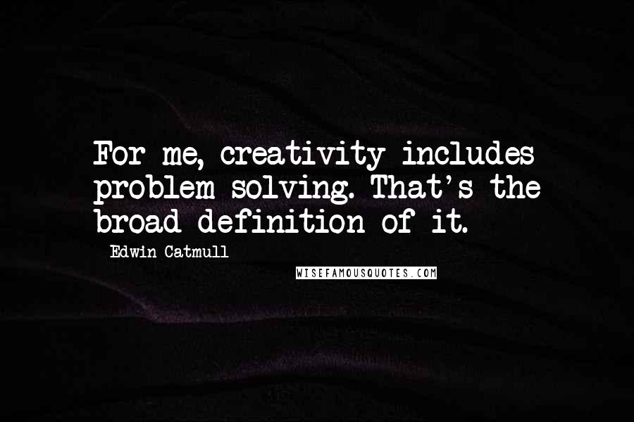 Edwin Catmull quotes: For me, creativity includes problem-solving. That's the broad definition of it.