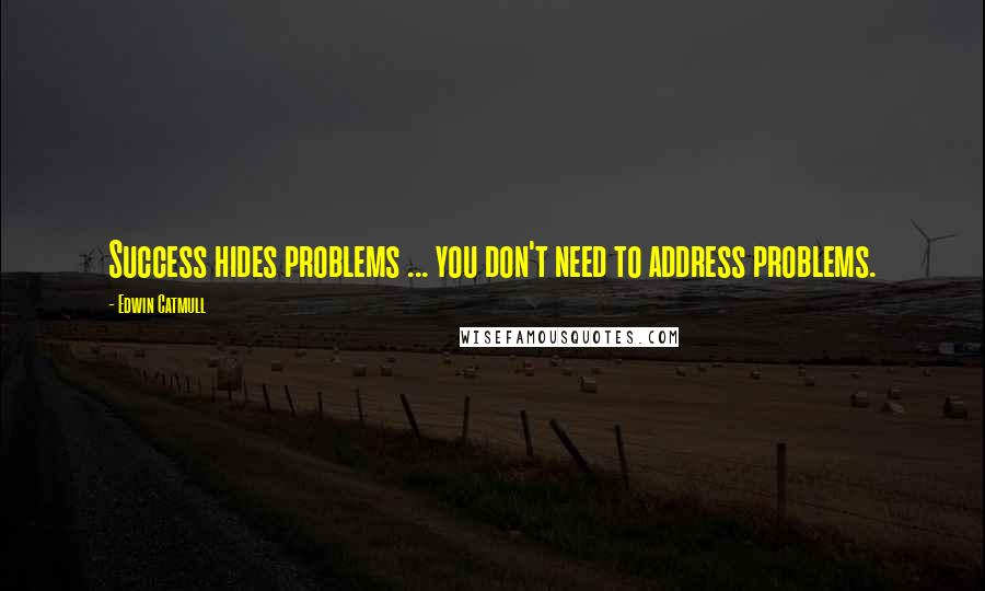 Edwin Catmull quotes: Success hides problems ... you don't need to address problems.