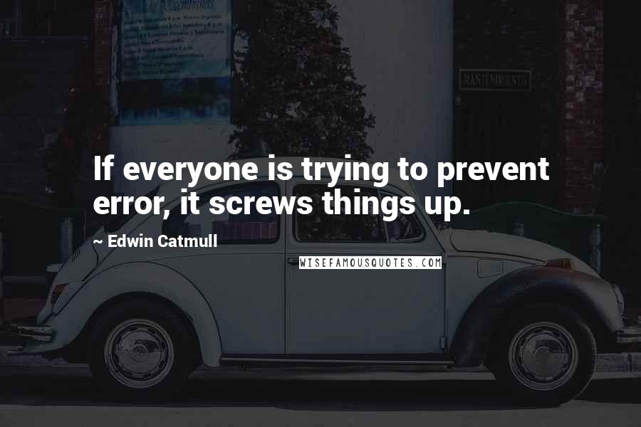 Edwin Catmull quotes: If everyone is trying to prevent error, it screws things up.