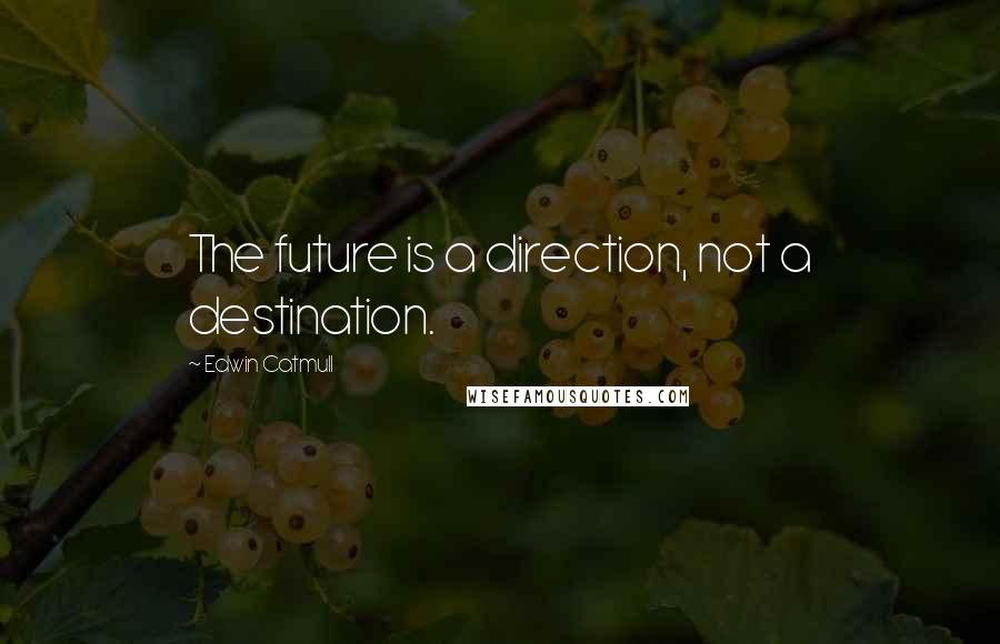 Edwin Catmull quotes: The future is a direction, not a destination.