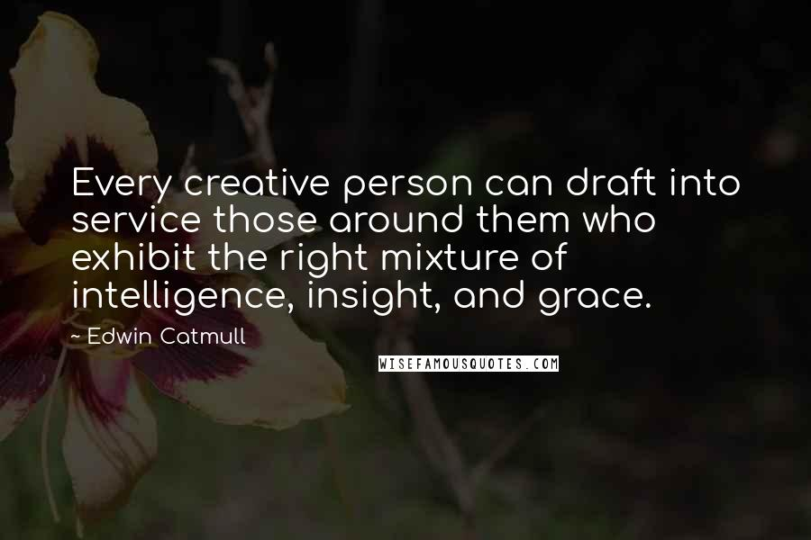 Edwin Catmull quotes: Every creative person can draft into service those around them who exhibit the right mixture of intelligence, insight, and grace.