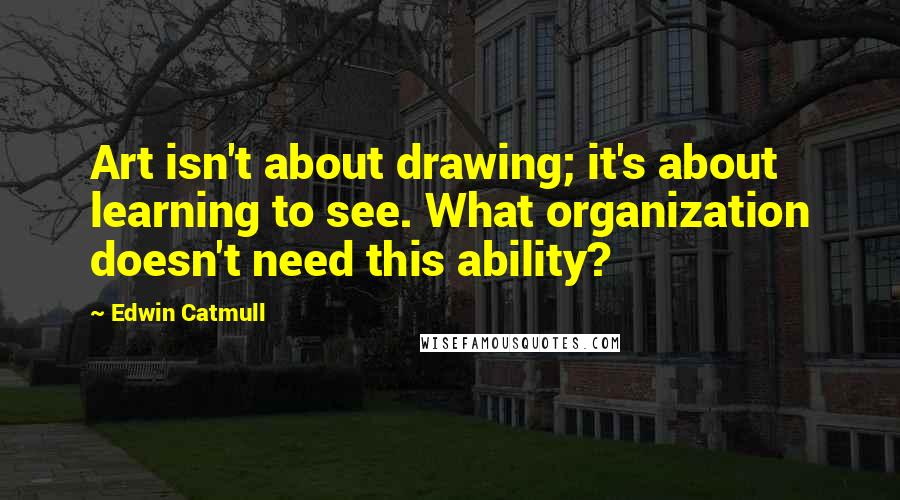 Edwin Catmull quotes: Art isn't about drawing; it's about learning to see. What organization doesn't need this ability?