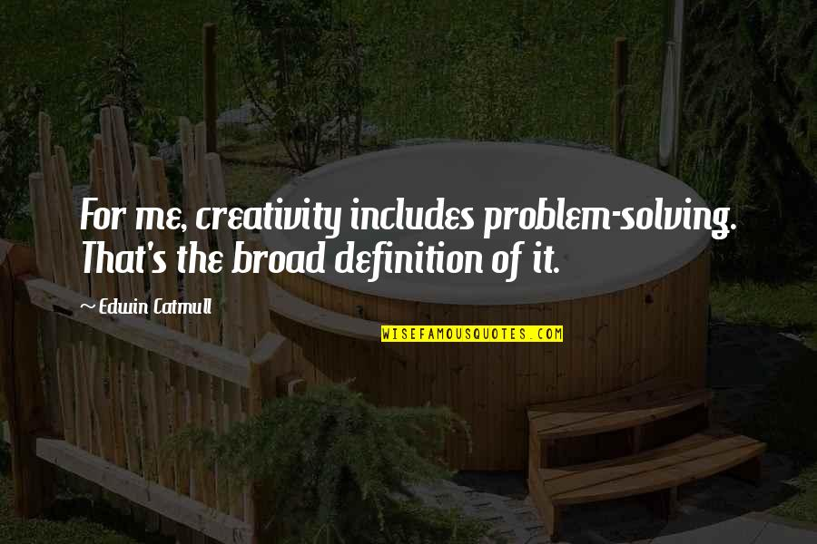 Edwin Catmull Quotes By Edwin Catmull: For me, creativity includes problem-solving. That's the broad