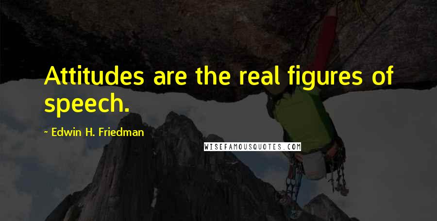 Edwin H. Friedman quotes: Attitudes are the real figures of speech.