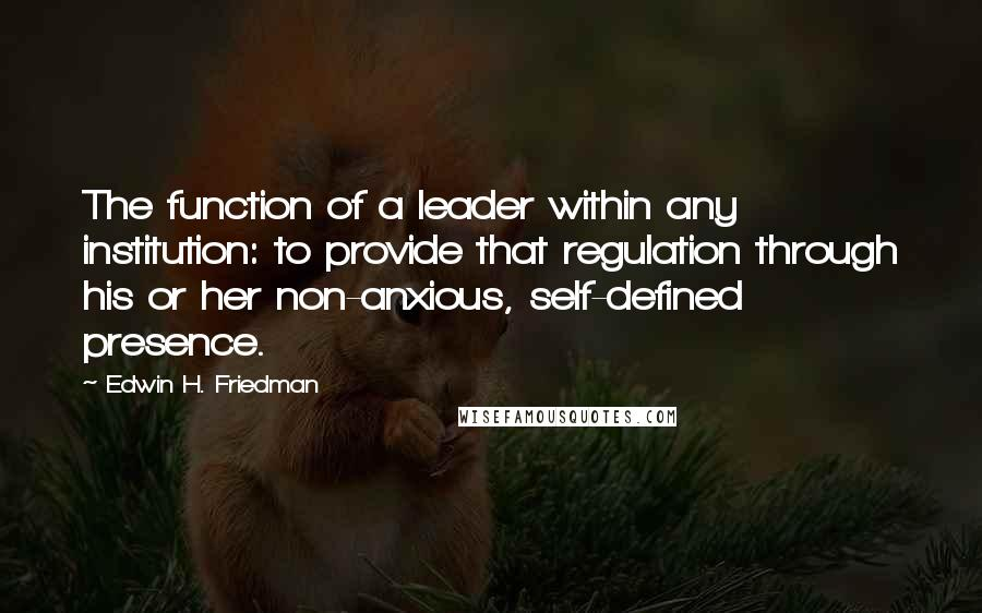 Edwin H. Friedman quotes: The function of a leader within any institution: to provide that regulation through his or her non-anxious, self-defined presence.