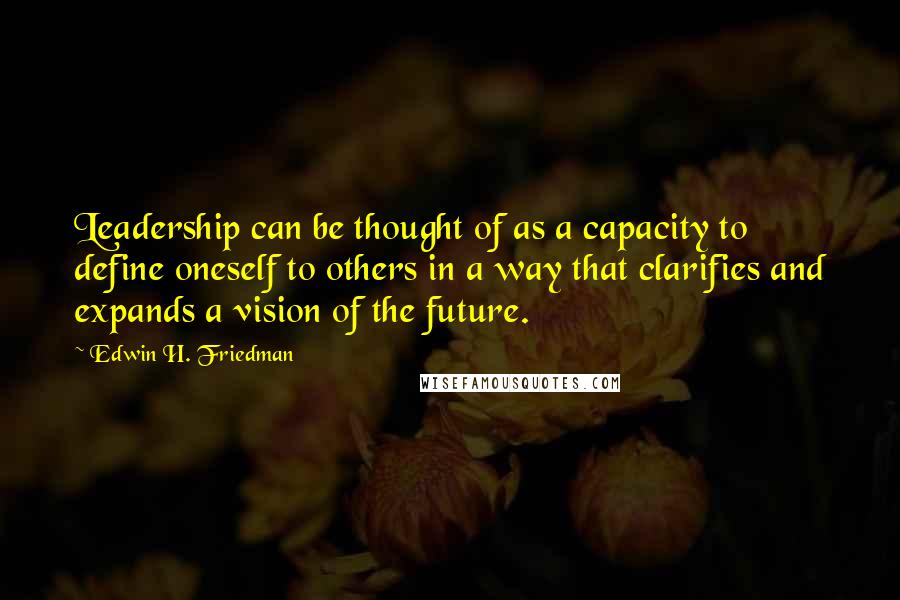 Edwin H. Friedman quotes: Leadership can be thought of as a capacity to define oneself to others in a way that clarifies and expands a vision of the future.