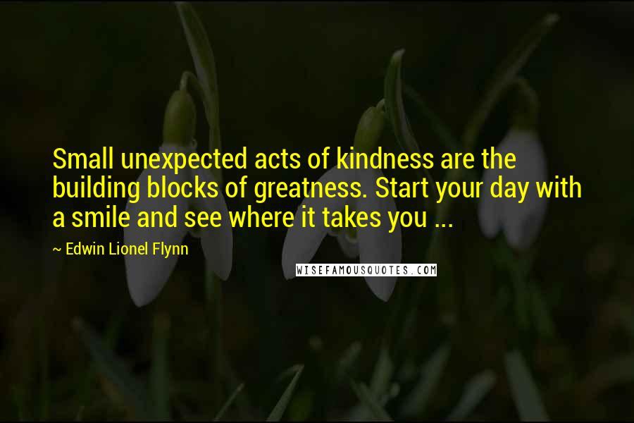 Edwin Lionel Flynn quotes: Small unexpected acts of kindness are the building blocks of greatness. Start your day with a smile and see where it takes you ...