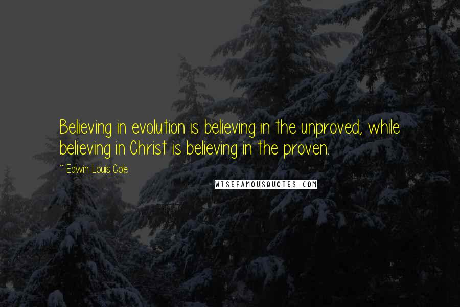 Edwin Louis Cole quotes: Believing in evolution is believing in the unproved, while believing in Christ is believing in the proven.