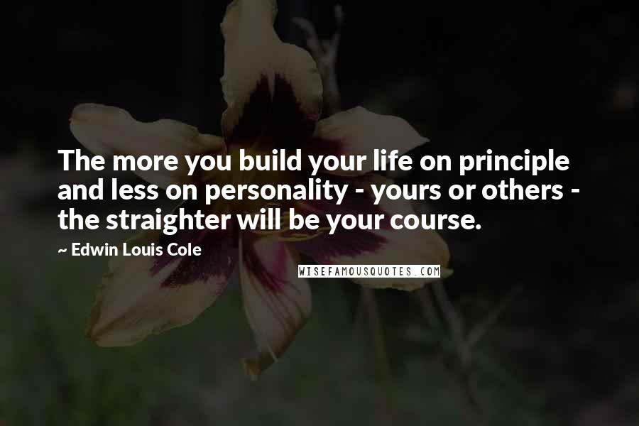 Edwin Louis Cole quotes: The more you build your life on principle and less on personality - yours or others - the straighter will be your course.