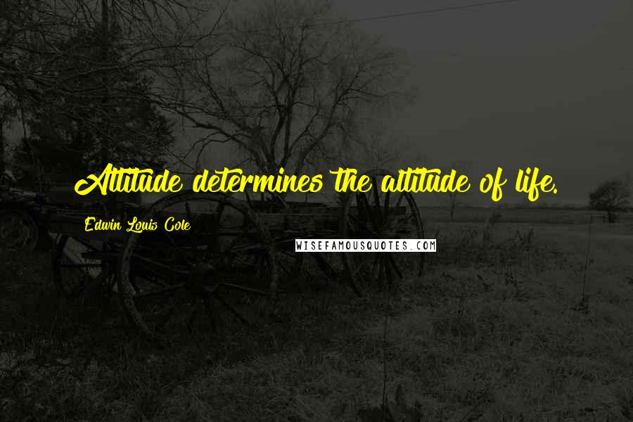 Edwin Louis Cole quotes: Attitude determines the altitude of life.